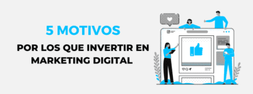 5 motivos para invertir en Marketing Digital